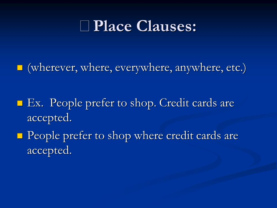 ※ Place Clauses: (wherever, where, everywhere, anywhere, etc.) (wherever, where, everywhere, anywhere, etc.) Ex. People prefer to shop. Credit cards a