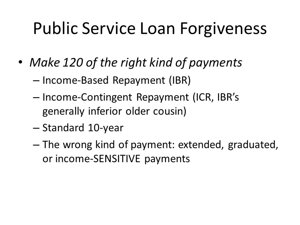 Public Service Loan Forgiveness Make 120 of the right kind of payments – Income-Based Repayment (IBR) – Income-Contingent Repayment (ICR, IBR's generally inferior older cousin) – Standard 10-year – The wrong kind of payment: extended, graduated, or income-SENSITIVE payments