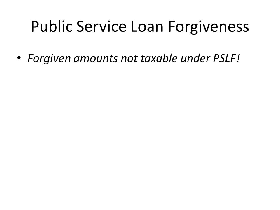 Public Service Loan Forgiveness Forgiven amounts not taxable under PSLF!
