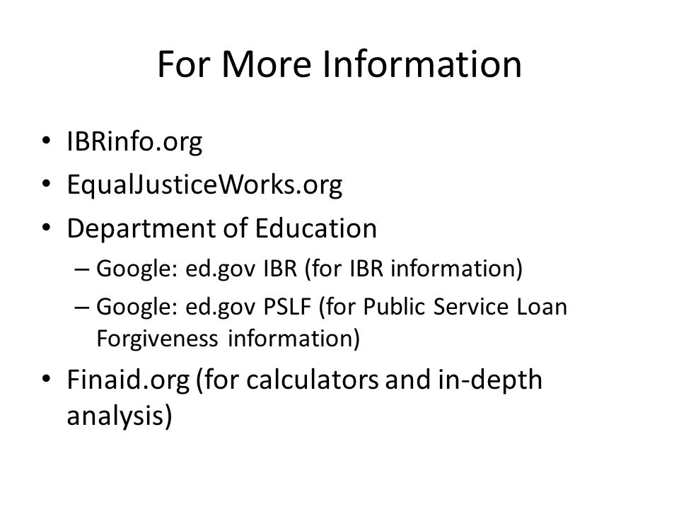 For More Information IBRinfo.org EqualJusticeWorks.org Department of Education – Google: ed.gov IBR (for IBR information) – Google: ed.gov PSLF (for Public Service Loan Forgiveness information) Finaid.org (for calculators and in-depth analysis)
