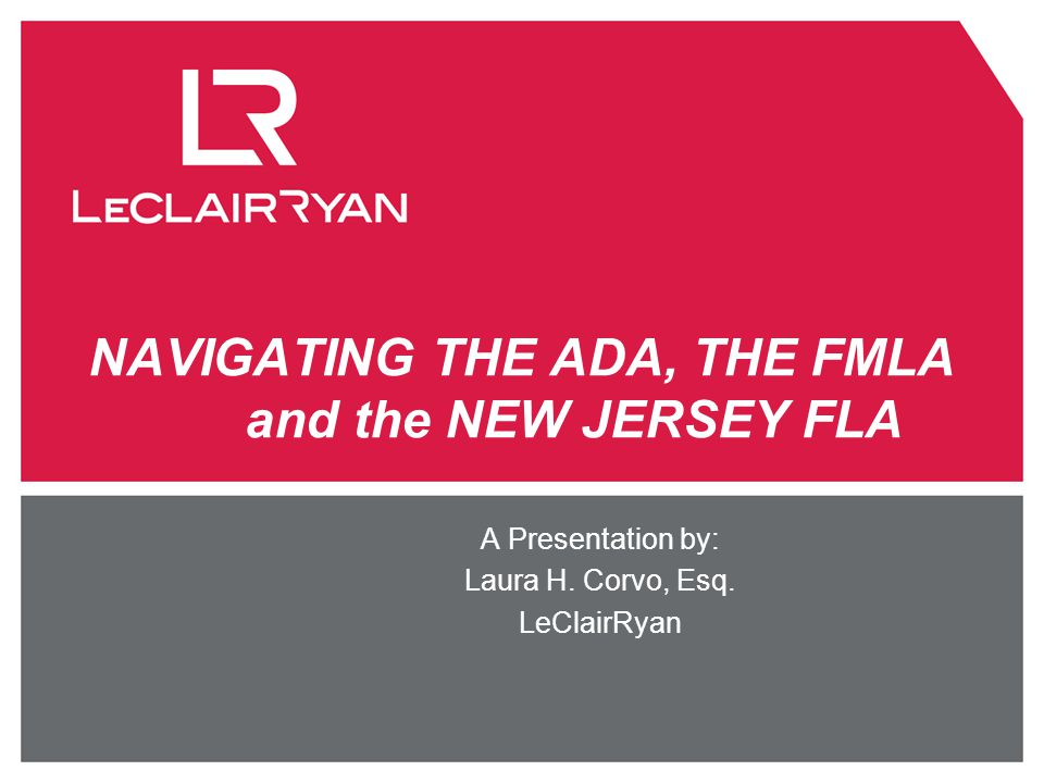 NAVIGATING THE ADA, THE FMLA and the NEW JERSEY FLA A Presentation by: Laura H. Corvo, Esq. LeClairRyan