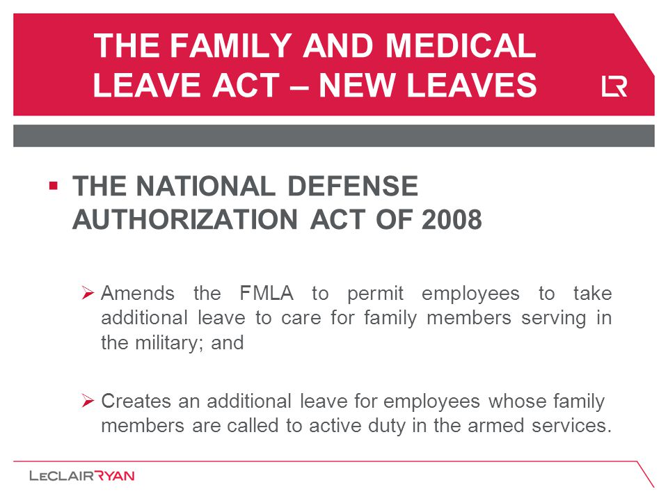 THE FAMILY AND MEDICAL LEAVE ACT – NEW LEAVES  THE NATIONAL DEFENSE AUTHORIZATION ACT OF 2008  Amends the FMLA to permit employees to take additional leave to care for family members serving in the military; and  Creates an additional leave for employees whose family members are called to active duty in the armed services.