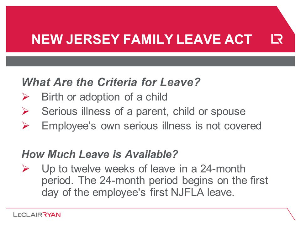 NEW JERSEY FAMILY LEAVE ACT What Are the Criteria for Leave?  Birth or adoption of a child  Serious illness of a parent, child or spouse  Employee'