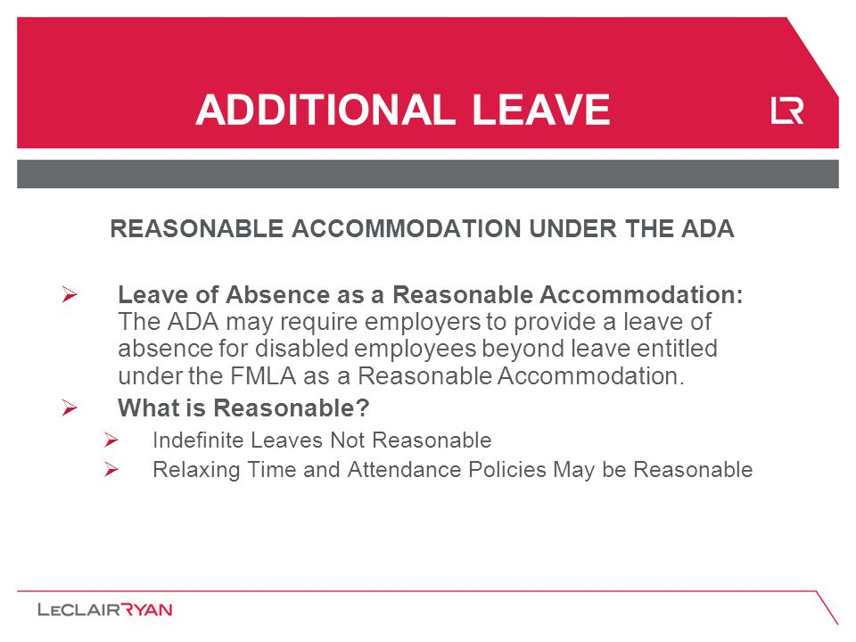 ADDITIONAL LEAVE REASONABLE ACCOMMODATION UNDER THE ADA  Leave of Absence as a Reasonable Accommodation: The ADA may require employers to provide a leave of absence for disabled employees beyond leave entitled under the FMLA as a Reasonable Accommodation.