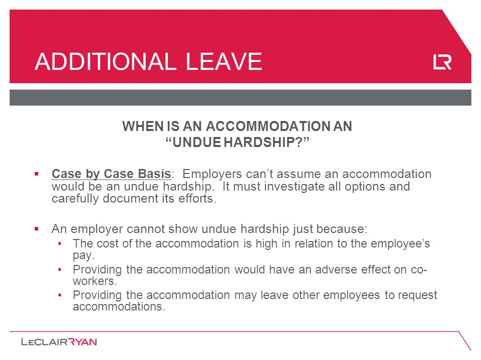 ADDITIONAL LEAVE WHEN IS AN ACCOMMODATION AN UNDUE HARDSHIP?  Case by Case Basis: Employers can't assume an accommodation would be an undue hardship.