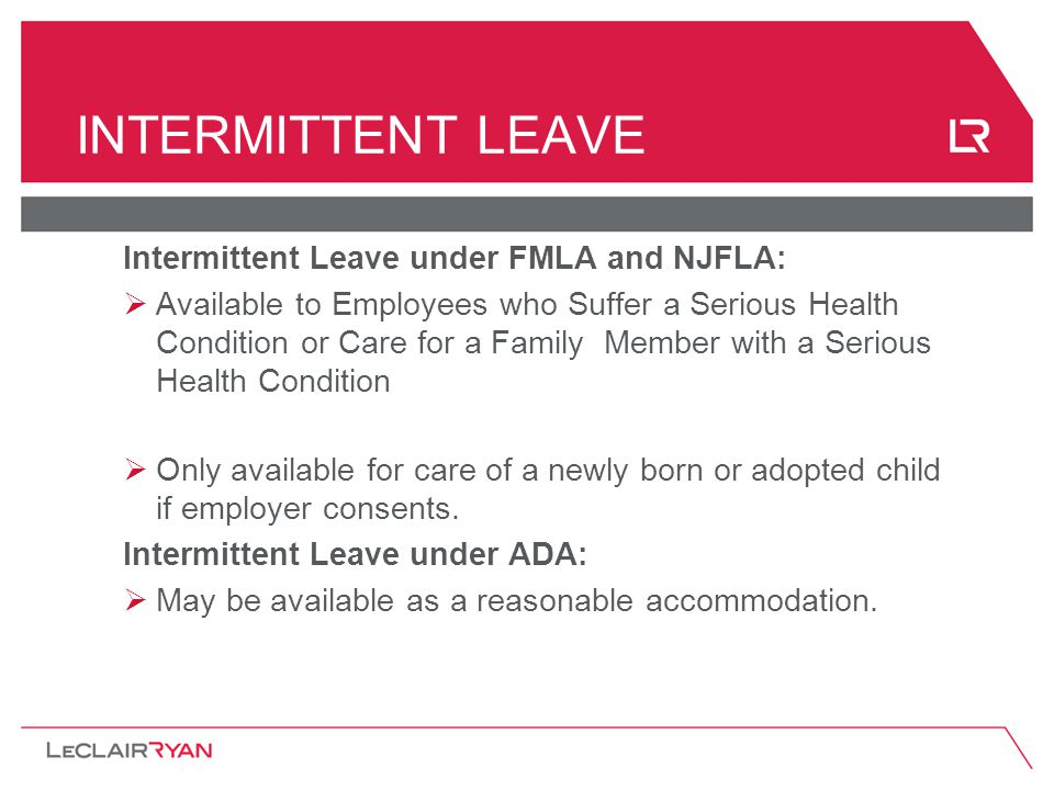 INTERMITTENT LEAVE Intermittent Leave under FMLA and NJFLA:  Available to Employees who Suffer a Serious Health Condition or Care for a Family Member with a Serious Health Condition  Only available for care of a newly born or adopted child if employer consents.