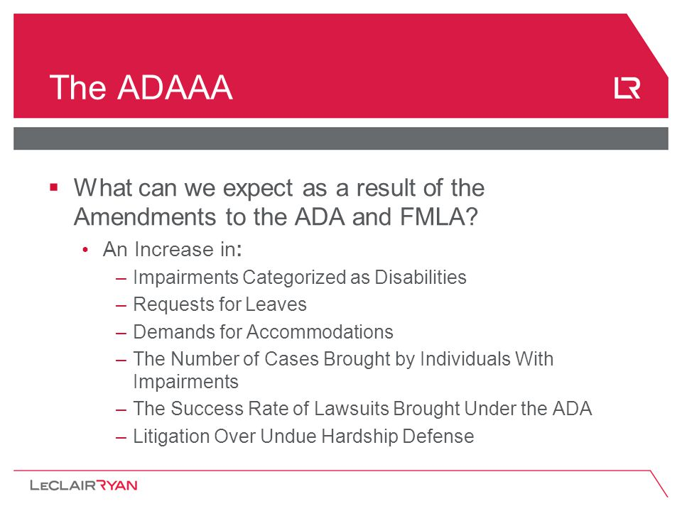 The ADAAA  What can we expect as a result of the Amendments to the ADA and FMLA? An Increase in: –Impairments Categorized as Disabilities –Requests f