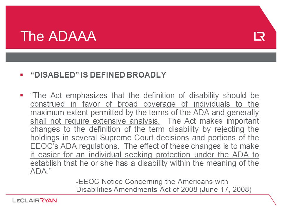 The ADAAA  DISABLED IS DEFINED BROADLY  The Act emphasizes that the definition of disability should be construed in favor of broad coverage of individuals to the maximum extent permitted by the terms of the ADA and generally shall not require extensive analysis.