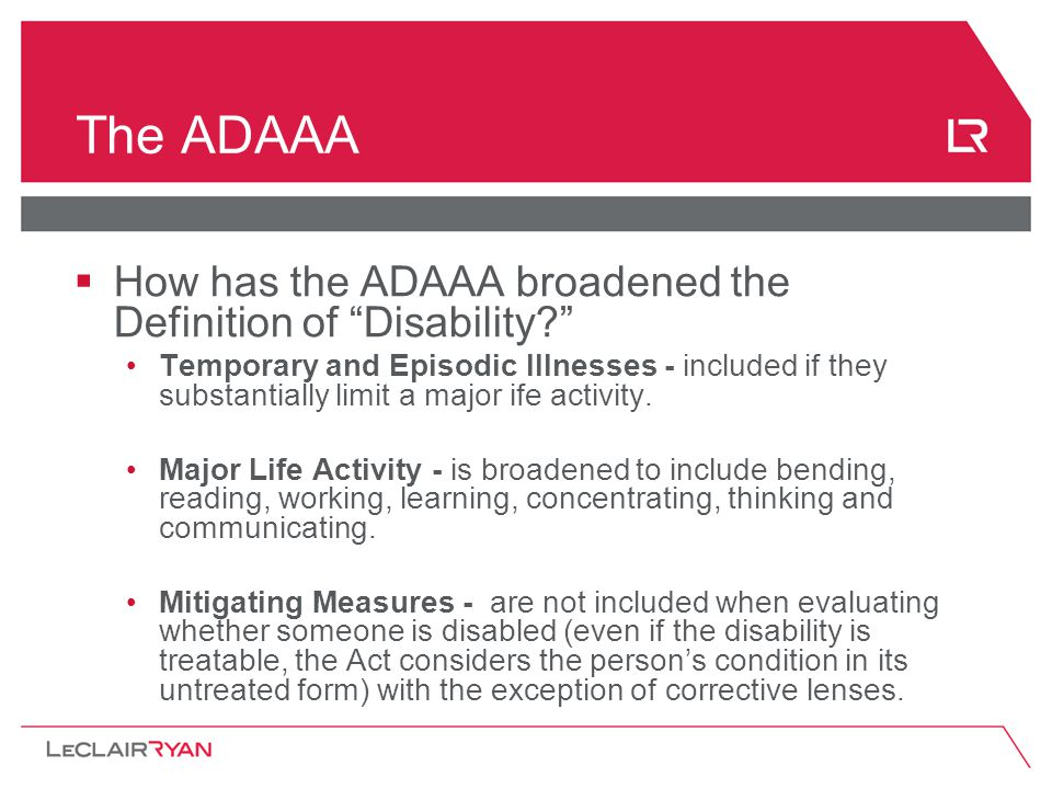 The ADAAA  How has the ADAAA broadened the Definition of Disability Temporary and Episodic Illnesses - included if they substantially limit a major ife activity.