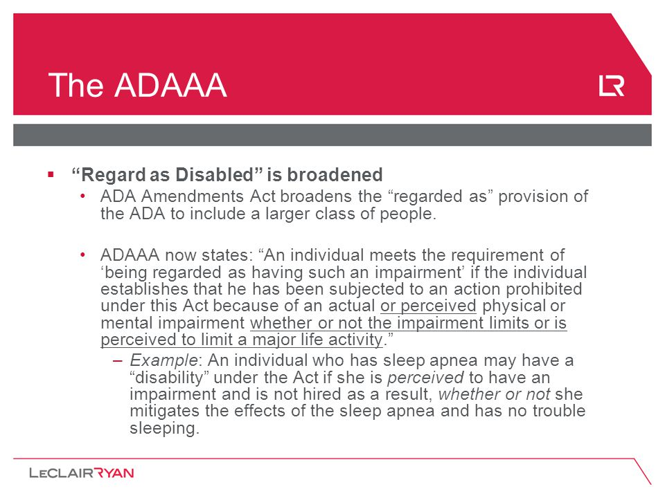 """The ADAAA  """"Regard as Disabled"""" is broadened ADA Amendments Act broadens the """"regarded as"""" provision of the ADA to include a larger class of people."""