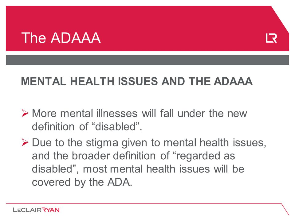 The ADAAA MENTAL HEALTH ISSUES AND THE ADAAA  More mental illnesses will fall under the new definition of disabled .