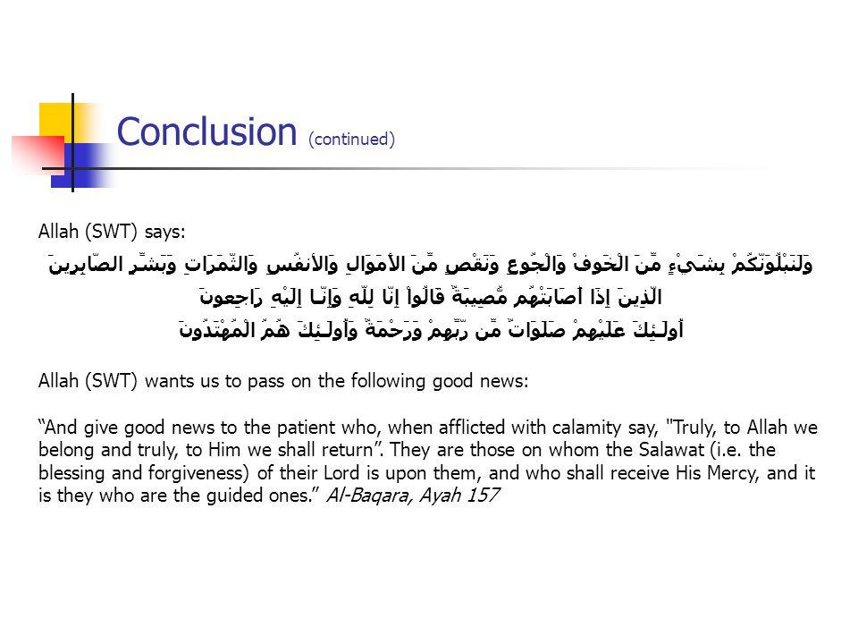 Conclusion (continued) Allah (SWT) says: وَلَنَبْلُوَنَّكُمْ بِشَيْءٍ مِّنَ الْخَوفْ وَالْجُوعِ وَنَقْصٍ مِّنَ الأَمَوَالِ وَالأنفُسِ وَالثَّمَرَاتِ وَبَشِّرِ الصَّابِرِينَ الَّذِينَ إِذَا أَصَابَتْهُم مُّصِيبَةٌ قَالُواْ إِنَّا لِلّهِ وَإِنَّـا إِلَيْهِ رَاجِعونَ أُولَـئِكَ عَلَيْهِمْ صَلَوَاتٌ مِّن رَّبِّهِمْ وَرَحْمَةٌ وَأُولَـئِكَ هُمُ الْمُهْتَدُونَ Allah (SWT) wants us to pass on the following good news: And give good news to the patient who, when afflicted with calamity say, Truly, to Allah we belong and truly, to Him we shall return .