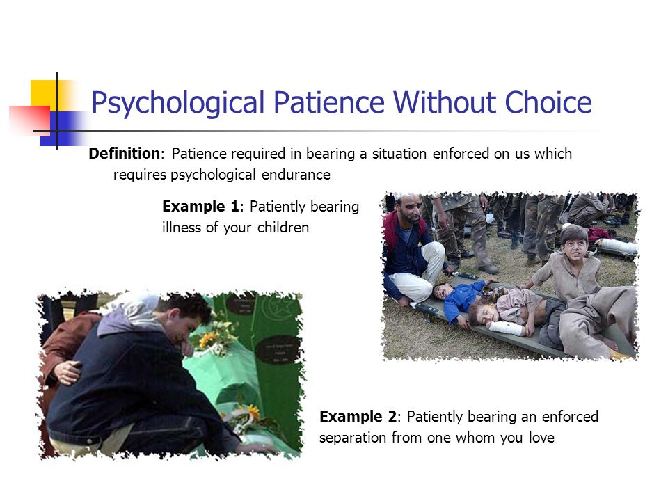 Psychological Patience Without Choice Definition: Patience required in bearing a situation enforced on us which requires psychological endurance Examp