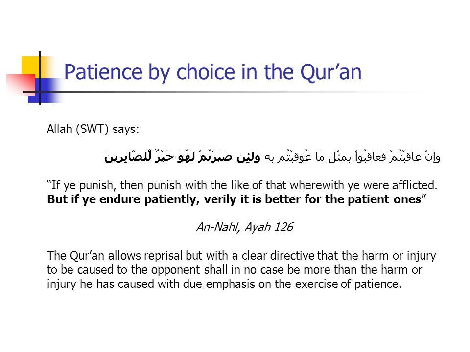 Patience by choice in the Qur'an Allah (SWT) says: وإِنْ عَاقَبْتُمْ فَعَاقِبُواْ بِمِثْلِ مَا عُوقِبْتُم بِهِ وَلَئِن صَبَرْتُمْ لَهُوَ خَيْرٌ لِّلصَّابِرينَ If ye punish, then punish with the like of that wherewith ye were afflicted.