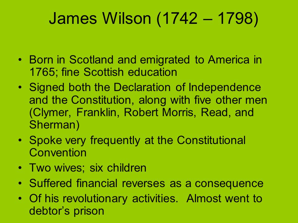 James Wilson (1742 – 1798) Born in Scotland and emigrated to America in 1765; fine Scottish education Signed both the Declaration of Independence and the Constitution, along with five other men (Clymer, Franklin, Robert Morris, Read, and Sherman) Spoke very frequently at the Constitutional Convention Two wives; six children Suffered financial reverses as a consequence Of his revolutionary activities.
