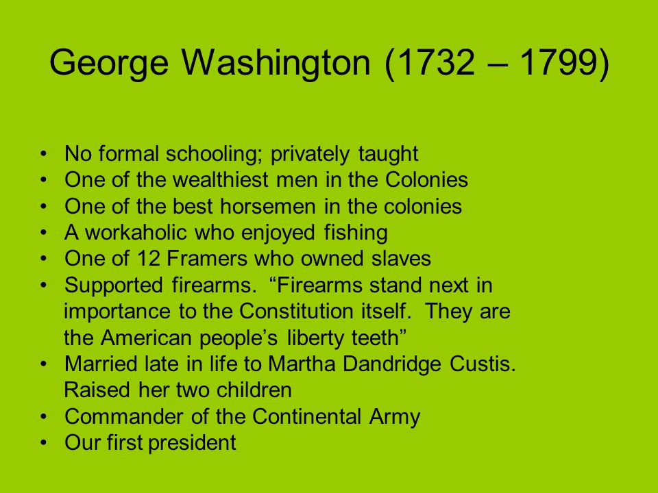 George Washington (1732 – 1799) No formal schooling; privately taught One of the wealthiest men in the Colonies One of the best horsemen in the colonies A workaholic who enjoyed fishing One of 12 Framers who owned slaves Supported firearms.