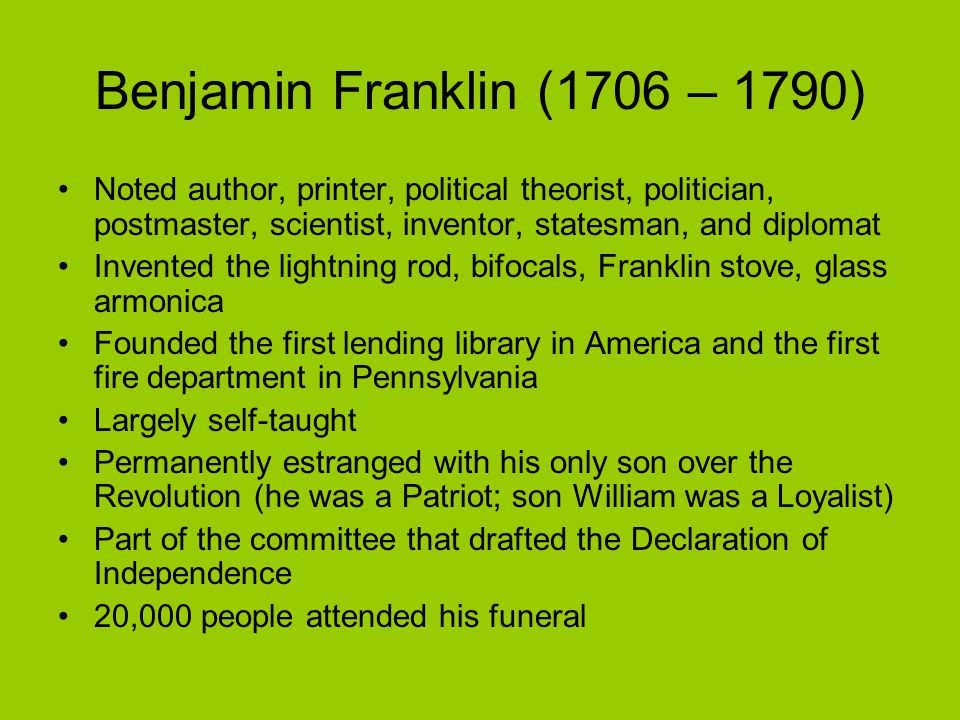 Benjamin Franklin (1706 – 1790) Noted author, printer, political theorist, politician, postmaster, scientist, inventor, statesman, and diplomat Invented the lightning rod, bifocals, Franklin stove, glass armonica Founded the first lending library in America and the first fire department in Pennsylvania Largely self-taught Permanently estranged with his only son over the Revolution (he was a Patriot; son William was a Loyalist) Part of the committee that drafted the Declaration of Independence 20,000 people attended his funeral