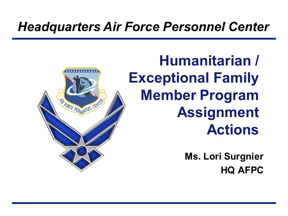 Right Person, Right Place, Right Time Take Aways, Points of Contact, References When special circumstances exist, the AF Humanitarian and Exceptional Family Member Programs assist Application process for both programs begins in vMPF Points of Contact: Total Force Service Center-San Antonio DSN: 665-5000, Commercial: 210-565-5000 Toll Free: 1-800-525-0102 Email: AFPC.DPSOTA.Assignments@Randolph.AF.Mil AFPC/DPAPPH, Humanitarian and EFMP Assignments Section DSN: 665-2764, Commercial: 210-565-2764 Email: AFPC.DPAPPH@Randolph.AF.Mil References: Personnel Services Delivery Guide located on AFPC website and vMPF AFI 36-2110, Attachments 24 & 25