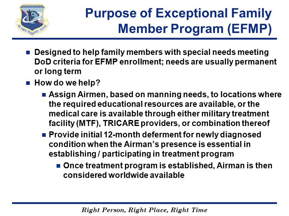 Right Person, Right Place, Right Time Purpose of EFMP (Continued) EFMP Eligibility Criteria: (at least one criterion must be met) Care unavailable at current assignment location Newly diagnosed condition identified when Airman's presence essential The Airman's presence is essential in establishing, participating in, or continuing a medical regimen or educational program in the present assignment area Family member denied travel to projected assignment location Care is verified by local base MTF through the Special Needs Coordinator (SNC) and Chief of Medical Staff confirmation Airmen identified in Military Personnel Data System via update of assignment limitation code (ALC) Q by servicing MPS