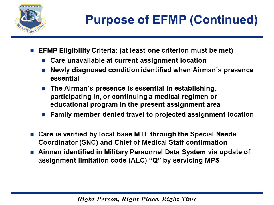 Right Person, Right Place, Right Time Notes of Interest for EFMP EFMP is not a Base of Preference program Airman's preferences always considered, but AF manning needs and care availability must support reassignment Location cannot be based solely on the Airman's desire for extended family support Documented Family Care Plan, required by DODI 1342.19 and AFI 36-2908, Family Care Plans, when spouse is unable to manage household in Airman's absence due to unique family situations. Cannot manage due to medical / emotional problems CC / First Sergeant support a must in these circumstances