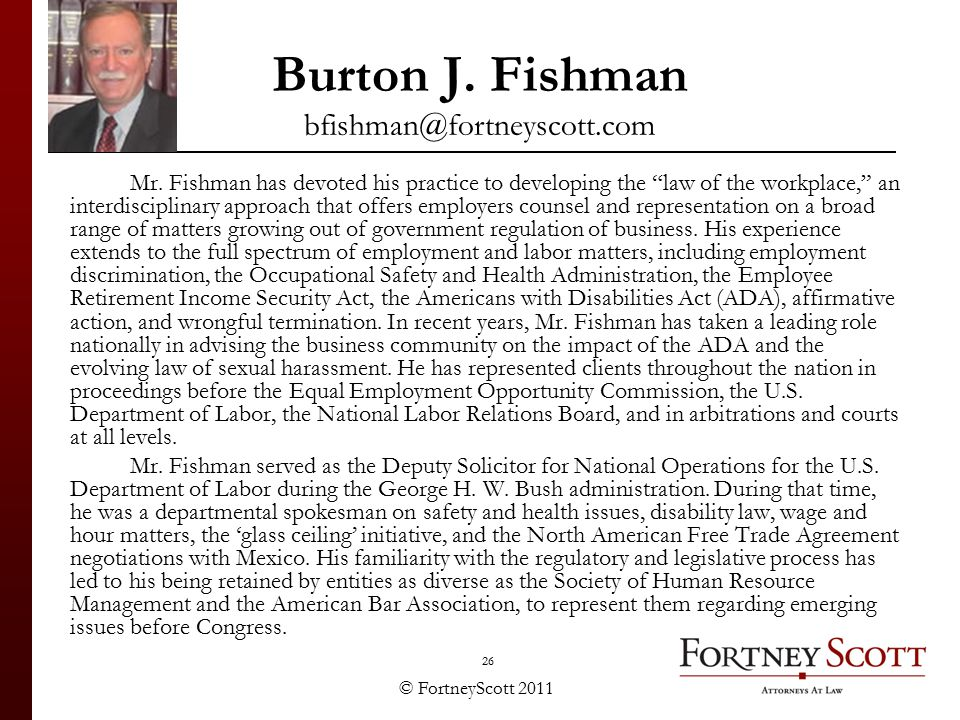 "© FortneyScott 2011 26 Burton J. Fishman bfishman@fortneyscott.com Mr. Fishman has devoted his practice to developing the ""law of the workplace,"" an i"