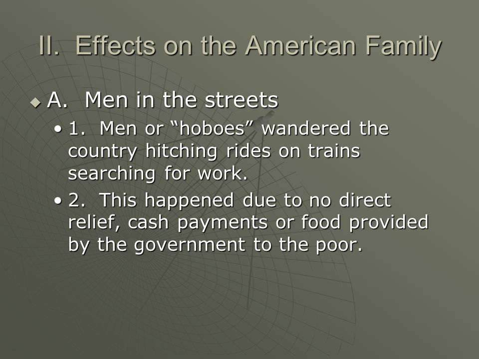 "II. Effects on the American Family  A. Men in the streets 1. Men or ""hoboes"" wandered the country hitching rides on trains searching for work.1. Men"