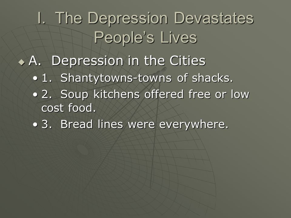 I. The Depression Devastates People's Lives  A. Depression in the Cities 1. Shantytowns-towns of shacks.1. Shantytowns-towns of shacks. 2. Soup kitch