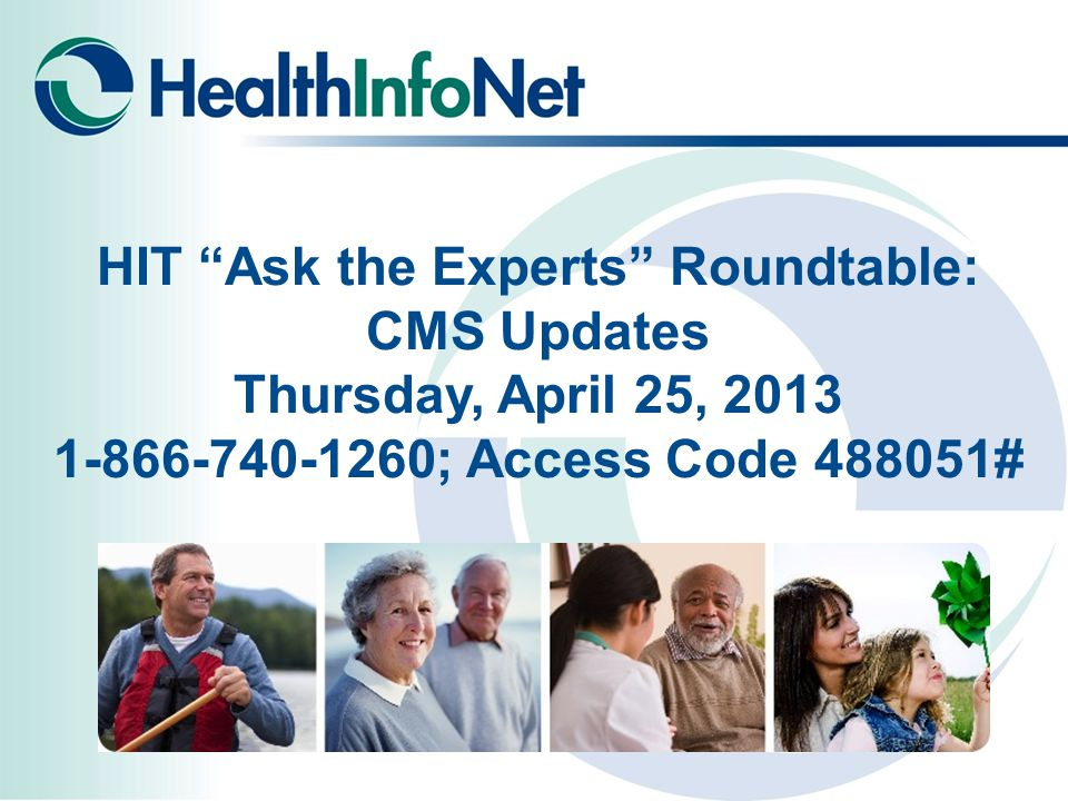 HIT Ask the Experts Roundtable: CMS Updates Thursday, April 25, 2013 1-866-740-1260; Access Code 488051#
