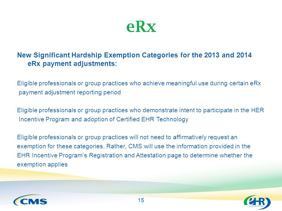 15 eRx New Significant Hardship Exemption Categories for the 2013 and 2014 eRx payment adjustments: Eligible professionals or group practices who achieve meaningful use during certain eRx payment adjustment reporting period Eligible professionals or group practices who demonstrate intent to participate in the HER Incentive Program and adoption of Certified EHR Technology Eligible professionals or group practices will not need to affirmatively request an exemption for these categories.