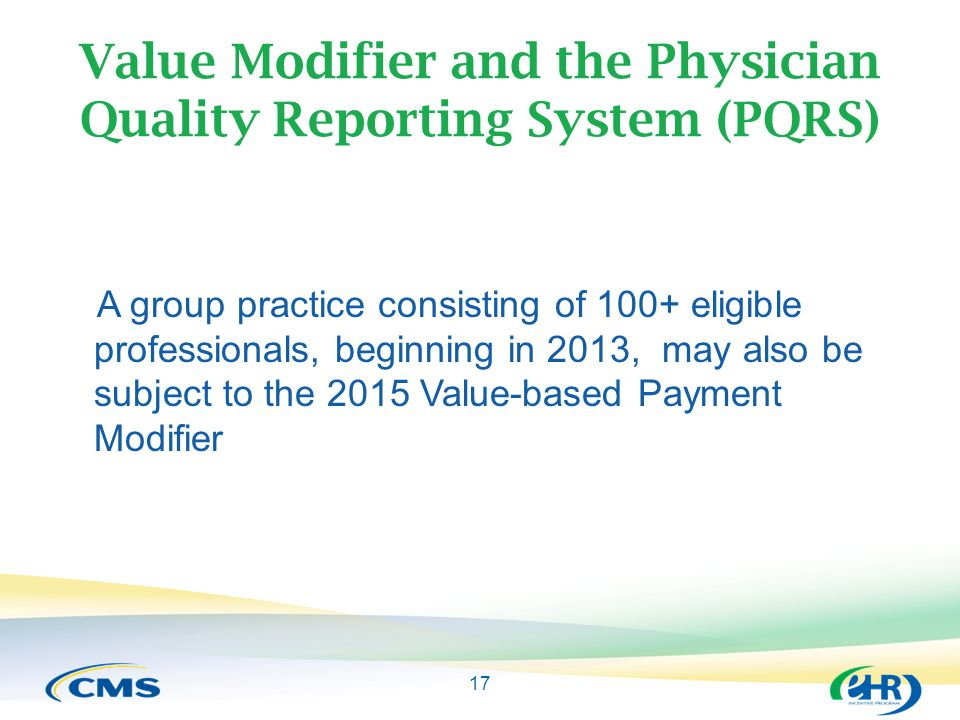 17 Value Modifier and the Physician Quality Reporting System (PQRS) A group practice consisting of 100+ eligible professionals, beginning in 2013, may also be subject to the 2015 Value-based Payment Modifier