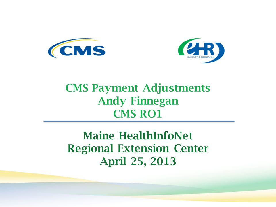 CMS Payment Adjustments Andy Finnegan CMS RO1 Maine HealthInfoNet Regional Extension Center April 25, 2013