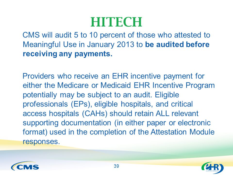 39 HITECH CMS will audit 5 to 10 percent of those who attested to Meaningful Use in January 2013 to be audited before receiving any payments.