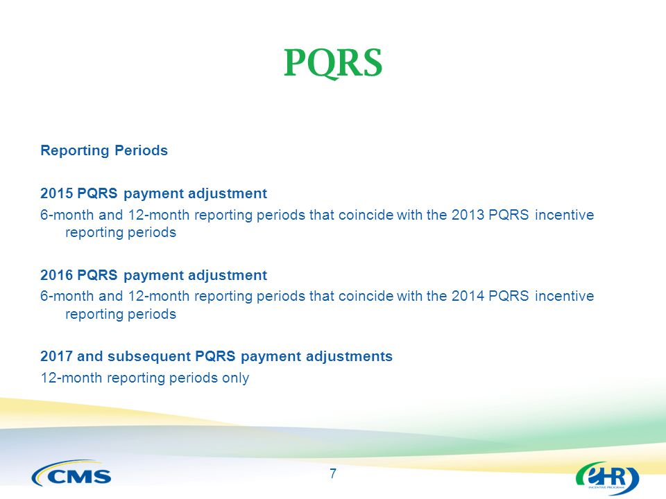 7 PQRS Reporting Periods 2015 PQRS payment adjustment 6-month and 12-month reporting periods that coincide with the 2013 PQRS incentive reporting periods 2016 PQRS payment adjustment 6-month and 12-month reporting periods that coincide with the 2014 PQRS incentive reporting periods 2017 and subsequent PQRS payment adjustments 12-month reporting periods only