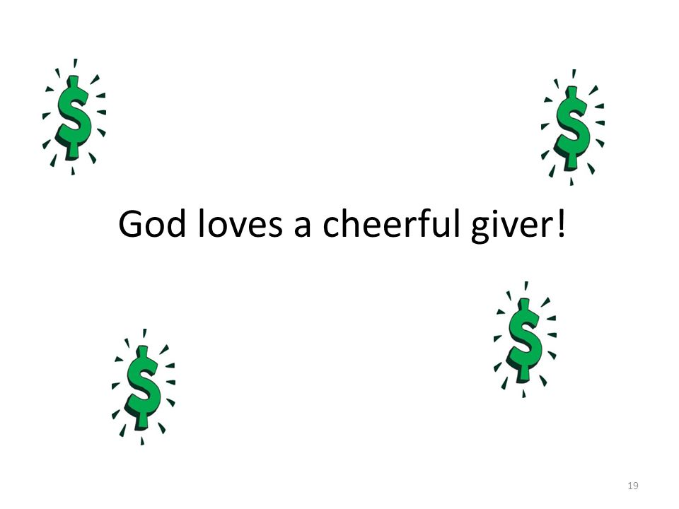God loves a cheerful giver! 19