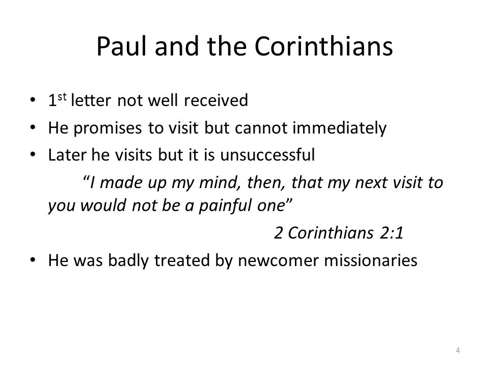 Paul and the Corinthians Shaken by hostility he leaves Corinth and writes a strong letter composed with many tears For out of much affliction and anguish of heart I wrote to you with many tears, not that you might be pained but that you might know the abundant love I have for you. 2 Corinthians 2:4 Reconciliation occurs.
