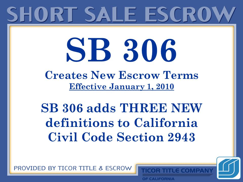 SB 306 Creates New Escrow Terms Effective January 1, 2010 SB 306 adds THREE NEW definitions to California Civil Code Section 2943