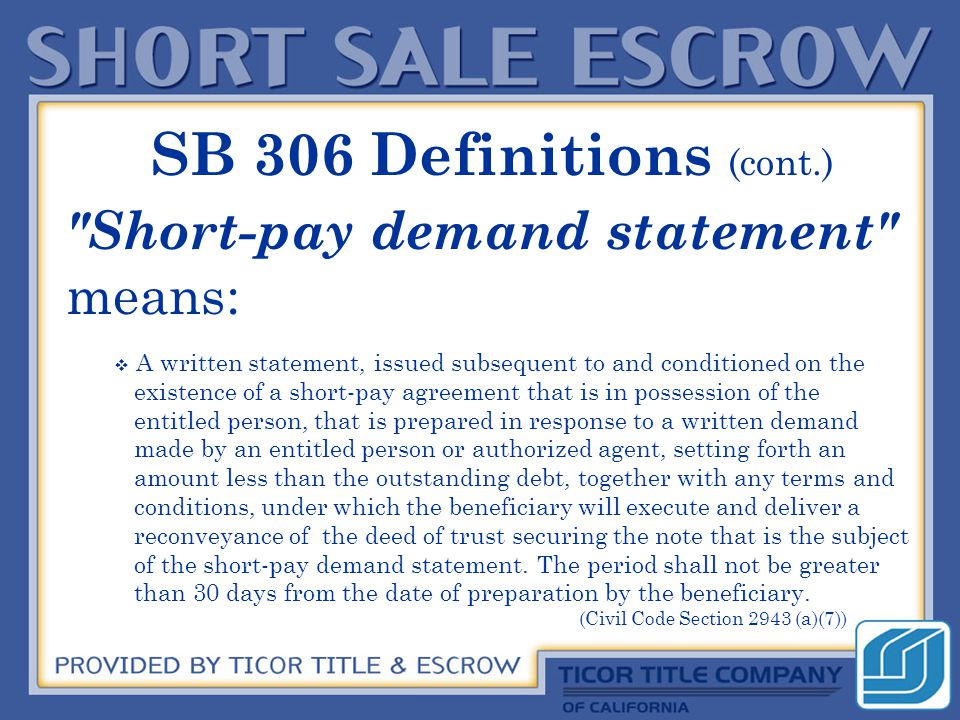 Short-pay demand statement means: :  A written statement, issued subsequent to and conditioned on the existence of a short-pay agreement that is in possession of the entitled person, that is prepared in response to a written demand made by an entitled person or authorized agent, setting forth an amount less than the outstanding debt, together with any terms and conditions, under which the beneficiary will execute and deliver a reconveyance of the deed of trust securing the note that is the subject of the short-pay demand statement.