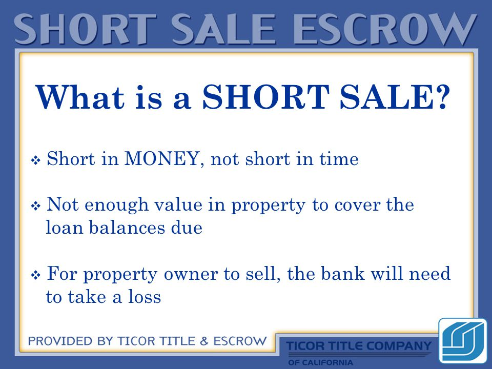  Short in MONEY, not short in time  Not enough value in property to cover the loan balances due  For property owner to sell, the bank will need to take a loss What is a SHORT SALE?