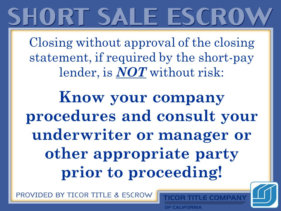 Closing without approval of the closing statement, if required by the short-pay lender, is NOT without risk: Know your company procedures and consult your underwriter or manager or other appropriate party prior to proceeding!