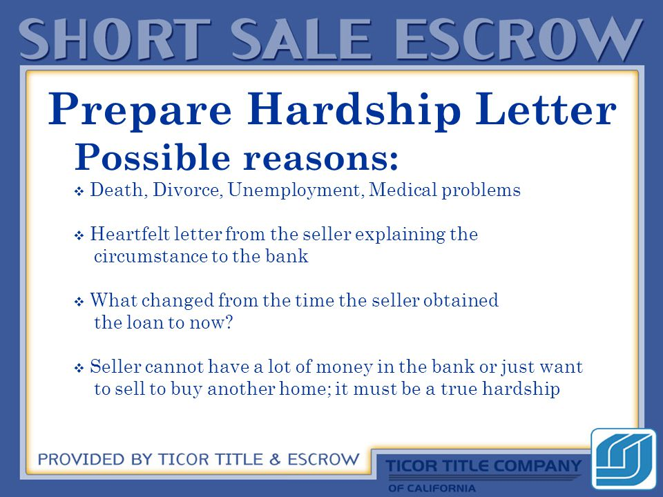 Prepare Hardship Letter Possible reasons:  Death, Divorce, Unemployment, Medical problems  Heartfelt letter from the seller explaining the circumstance to the bank  What changed from the time the seller obtained the loan to now.