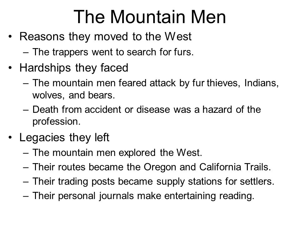 Reasons they moved to the West –The trappers went to search for furs. Hardships they faced –The mountain men feared attack by fur thieves, Indians, wo