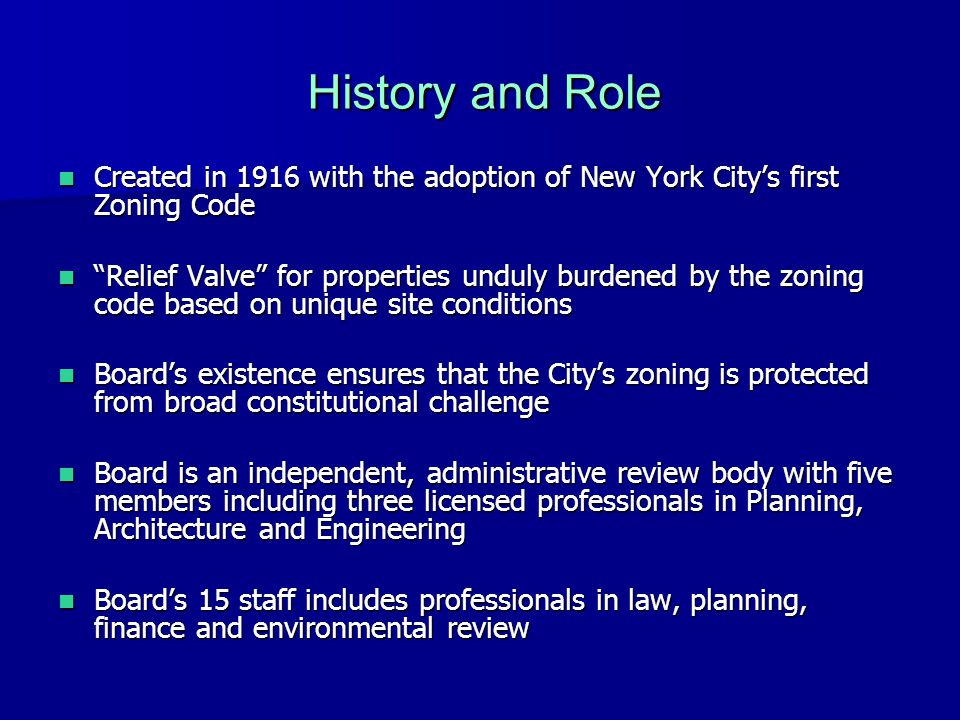 History and Role Created in 1916 with the adoption of New York City's first Zoning Code Created in 1916 with the adoption of New York City's first Zoning Code Relief Valve for properties unduly burdened by the zoning code based on unique site conditions Relief Valve for properties unduly burdened by the zoning code based on unique site conditions Board's existence ensures that the City's zoning is protected from broad constitutional challenge Board's existence ensures that the City's zoning is protected from broad constitutional challenge Board is an independent, administrative review body with five members including three licensed professionals in Planning, Architecture and Engineering Board is an independent, administrative review body with five members including three licensed professionals in Planning, Architecture and Engineering Board's 15 staff includes professionals in law, planning, finance and environmental review Board's 15 staff includes professionals in law, planning, finance and environmental review
