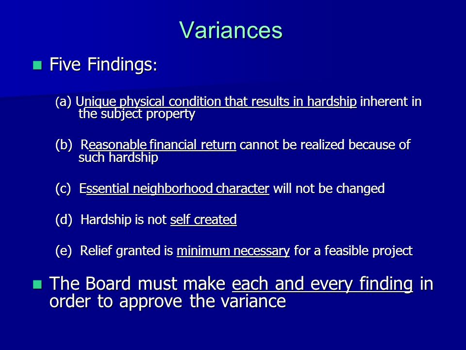 Variances Five Findings : Five Findings : ( a) Unique physical condition that results in hardship inherent in the subject property (b) Reasonable financial return cannot be realized because of such hardship (c) Essential neighborhood character will not be changed (d) Hardship is not self created (e) Relief granted is minimum necessary for a feasible project The Board must make each and every finding in order to approve the variance The Board must make each and every finding in order to approve the variance