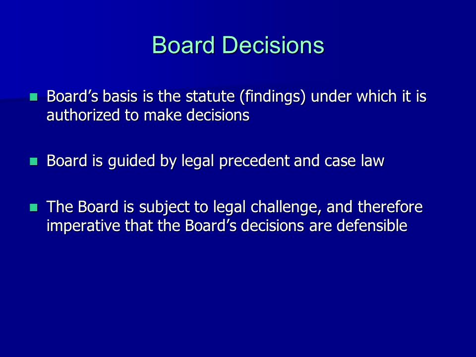Board Decisions Board's basis is the statute (findings) under which it is authorized to make decisions Board's basis is the statute (findings) under which it is authorized to make decisions Board is guided by legal precedent and case law Board is guided by legal precedent and case law The Board is subject to legal challenge, and therefore imperative that the Board's decisions are defensible The Board is subject to legal challenge, and therefore imperative that the Board's decisions are defensible