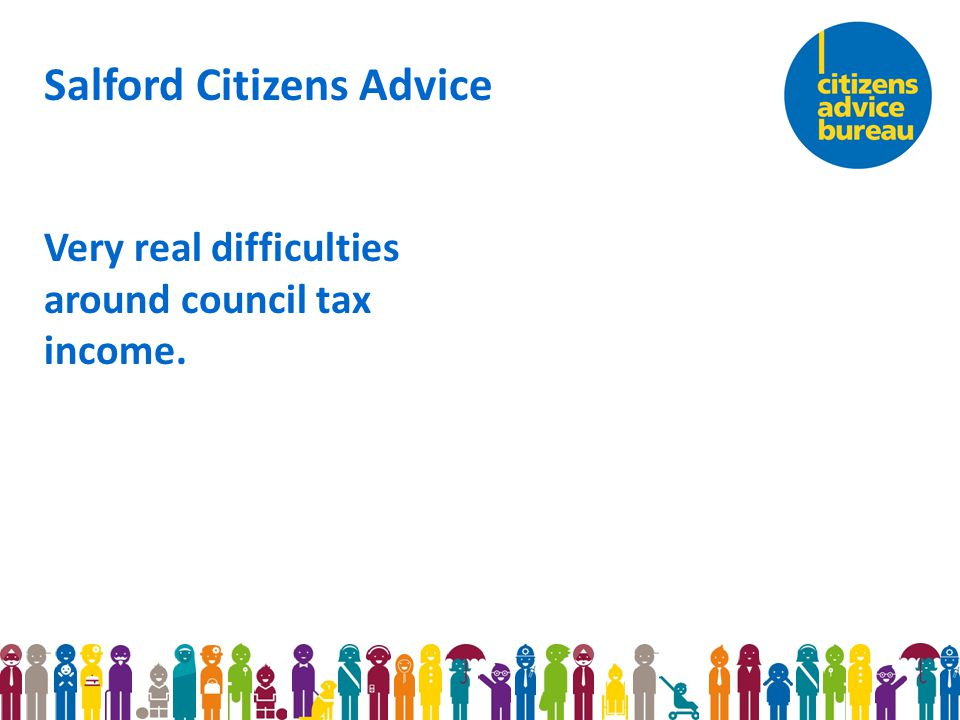 Salford Citizens Advice Very real difficulties around council tax income.