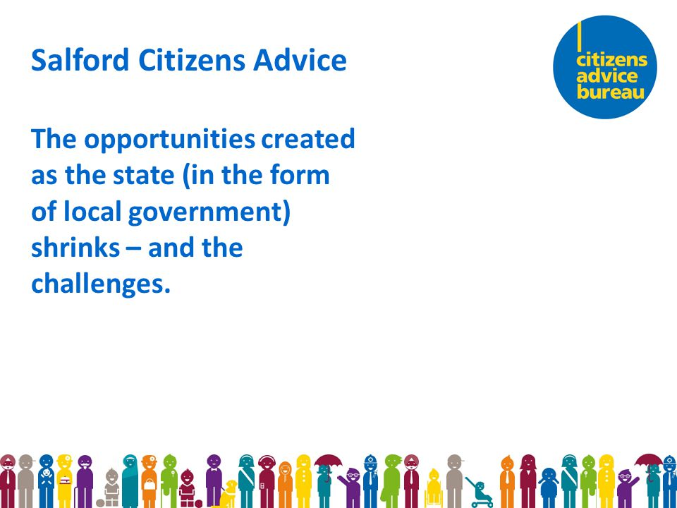 Salford Citizens Advice The opportunities created as the state (in the form of local government) shrinks – and the challenges.