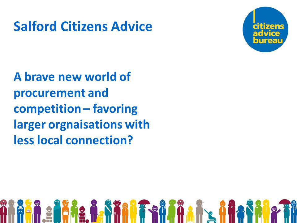 Salford Citizens Advice A brave new world of procurement and competition – favoring larger orgnaisations with less local connection