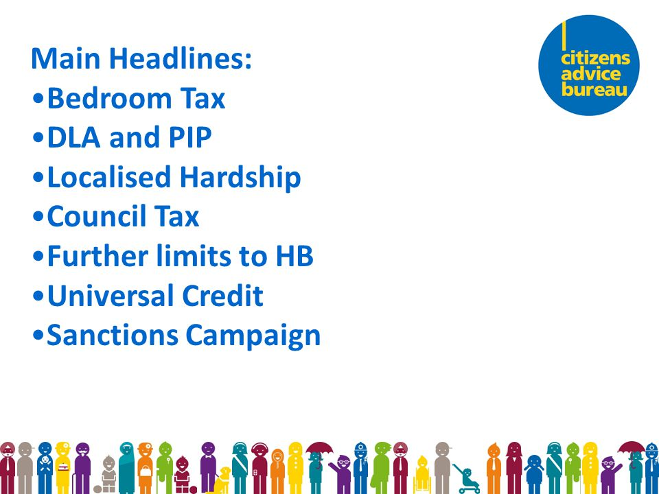 Main Headlines: Bedroom Tax DLA and PIP Localised Hardship Council Tax Further limits to HB Universal Credit Sanctions Campaign