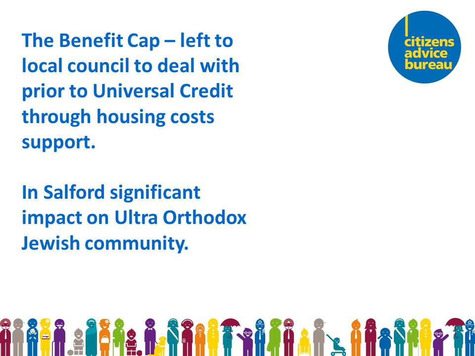 The Benefit Cap – left to local council to deal with prior to Universal Credit through housing costs support.