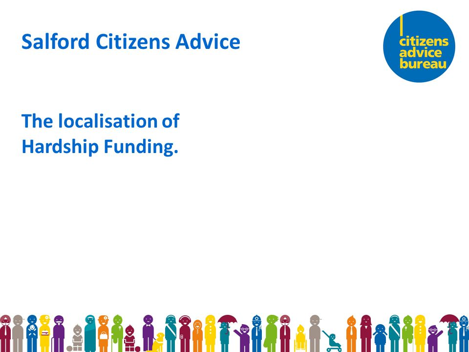 Salford Citizens Advice The localisation of Hardship Funding.